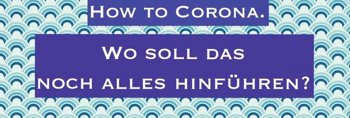 How to Corona. Wo soll das noch alles hinführen?